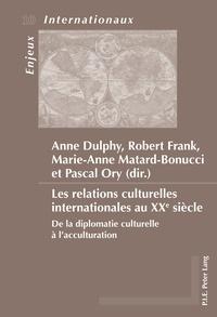 Anne Dulphy et Robert Frank - Les relations culturelles internationales au XXe siècle : de la diplomatie culturelle à l'acculturation.