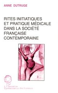 Anne Dutruge - Rites initiatiques et pratique médicale dans la société française contemporaine.
