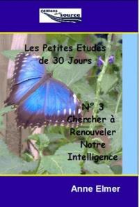 Anne Elmer - Les Petites Etudes de 30 jours - N° 3 : Pour Renouveler notre Intelligence.