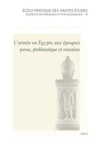 Anne-Emmanuelle Veïsse et Stéphanie Wackenier - L'armée en Egypte aux époques perse, ptolémaïque et romaine.