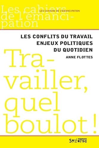 Anne Flottes - Travailler, quel boulot ! - Les conflits du travail, enjeux politiques du quotidien.