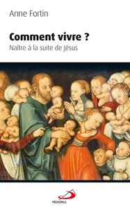 Anne Fortin - Comment vivre ? - Naître à la suite de Jésus.