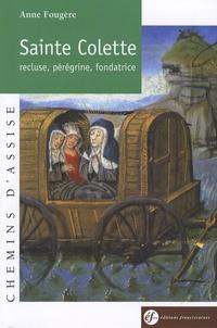 Anne Fougère - Sainte Colette de Corbie - Recluse, pérégrine, fondatrice, 1381-1447.