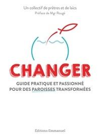 Anne-France de Boissière et Lionel Dalle - Changer - Guide pratique et passionné pour des paroisses transformées.