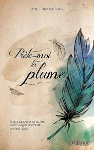 Anne-France Rous - Prête-moi ta plume.