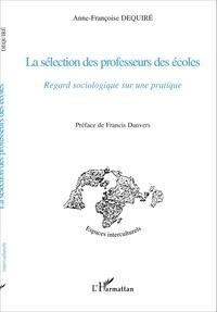 Anne-Françoise Dequiré - La sélection des professeurs des écoles - Regard sociologique sur une pratique.