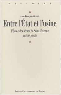 Anne-Françoise Garçon - Entre l'Etat et l'usine - L'école des Mines de Saint-Etienne au XIXe siècle.