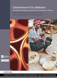 Anne-Françoise Garçon et Ana Cardoso de Matos - L'aluminium et la calebasse - Patrimoines techniques, patrimoines de l'industrie en Afrique.