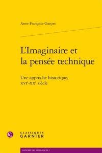 Anne-Françoise Garçon - L'imaginaire et la pensée technique - Une approche historique, XVIe-XXe siècle.