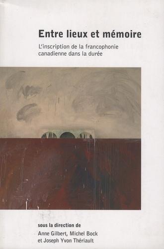 Anne Gilbert et Michel Bock - Entre lieux et mémoire - L'inscription de la francophonie canadienne dans la durée.