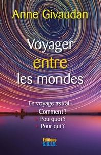 Anne Givaudan - Voyager entre les mondes - Comment ? Pourquoi ? Pour qui ?.