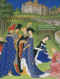 Anne H Van Buren - Illuminating Fashion - Dress in the Art of Medieval France and the Netherlands, 1325-1515.