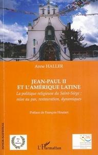 Anne Haller - Jean-Paul II et l'Amérique latine - La politique religieuse du Saint-Siège : mise au pas, restauration, dynamiques.