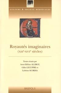 Anne-Hélène Allirot et Gilles Lecuppre - Royautés imaginaires (XIIe-XVIe siècles).