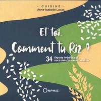 Et toi comment tu riz ?- 34 façons inédites et succulentes de le cuisiner - Anne-Isabelle Lucas |