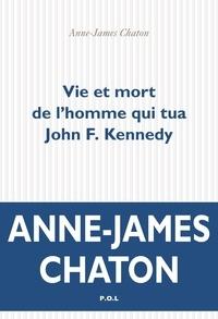 Anne-James Chaton - Vie et mort de l'homme qui tua John Kennedy.