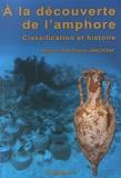 Anne Joncheray et Jean-Pierre Joncheray - A la découverte de l'amphore - Classification et histoire.