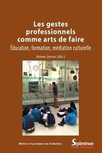 Anne Jorro - Les gestes professionnels comme arts de faire - Education, formation, médiation culturelle.