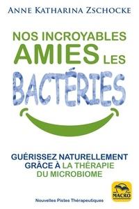 Anne Katharina Zschocke - Nos incroyables amies les bactéries - Guérissez naturellement grâce à la thérapie du microbiome.
