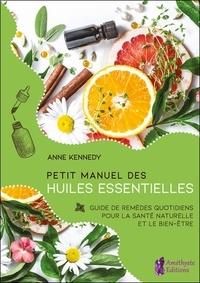 Anne Kennedy - Petit manuel des huiles essentielles - Guide de remèdes quotidiens pour la santé et le bien-être au naturel.