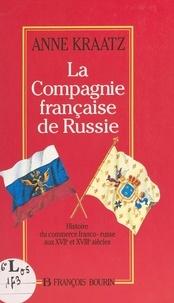 Anne Kraatz - La Compagnie française de Russie - Histoire du commerce franco-russe aux XVIIe et XVIIIe siècles.