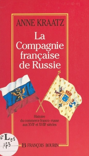 La Compagnie française de Russie. Histoire du commerce franco-russe aux XVIIe et XVIIIe siècles