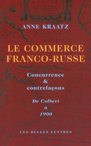 Anne Kraatz - Le commerce franco-russe - Concurrence & contrefaçons, De Colbert à 1900.