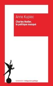 Anne Kupiec - Charles Nodier - Le politique masqué.