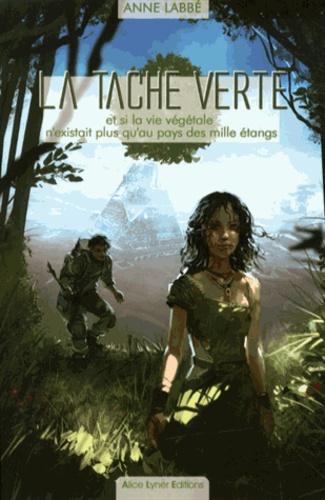 Anne Labbé - La tache verte - Et si la vie végétale n'existait plus qu'au pays des mille étangs.