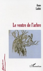 Anne Labbé - Le ventre de l'arbre.