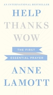 Anne Lamott - Help, Thanks, Wow - The First Essential Prayer.