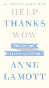 Anne Lamott - Help, Thanks, Wow - The Second Essential Prayer.