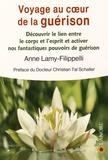Anne Lamy-Filippelli - Voyage au coeur de la guérison - Découvrir le lien entre le corps et l'esprit et activer nos fantastiques pouvoirs de guérison.