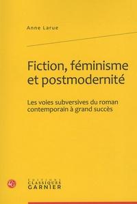 Anne Larue - Fiction, féminisme et modernité - Les voies subversives du roman contemporain à grand succès.