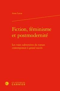 Anne Larue - Fiction, féminisme et postmodernité - Les voies subversives du roman contemporain à grand succès.