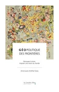 Anne-Laure Amilhat Szary - Géopolitique des frontières - Découper la terre, imposer une vision du monde.