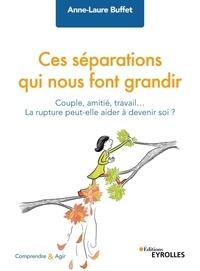 Anne-Laure Buffet - Ces séparations qui nous font grandir - Couple, amitié, travail... La rupture peut-elle aider à devenir soi ?.
