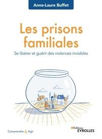 Anne-Laure Buffet - Les prisons familiales - Se libérer et guérir des violences invisibles.