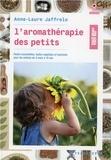 Anne-Laure Jaffrelo - L'aromathérapie des petits - Huiles essentielles, huiles végétales et hydrolats pour les enfants de 3 mois à 10 ans.