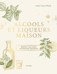 Anne-Laure Pham - Alcools et liqueurs maison - Réalisez vous-même vos boissons alcoolisées.