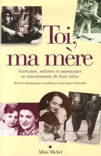 Anne-Laure Schneider - Toi, ma mère - Ecrivains, artistes et anonymes se souviennent de leur mère.