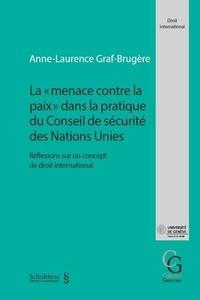 """Anne-Laurence Graf-Brugère - La """"menace contre la paix"""" dans la pratique du Conseil de sécurité des Nations Unies - Réflexions sur un concept de droit international."""