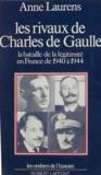 Anne Laurens - Les rivaux de Charles de Gaulle - La bataille de la légitimité en France de 1940 à 1944.