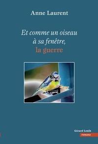 Anne Laurent - Et comme un oiseau à sa fenêtre, la guerre.