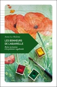 Anne Le Maître - Les bonheurs de l'aquarelle - Petite invitation à la peinture vagabonde.