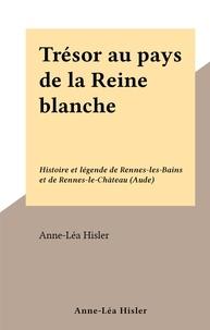 Anne-Léa Hisler - Trésor au pays de la Reine blanche - Histoire et légende de Rennes-les-Bains et de Rennes-le-Château (Aude).