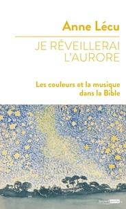 Anne Lécu - Je réveillerai l'aurore - Les couleurs et la musique dans la Bible.