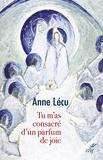 Anne Lécu - Tu m'as consacré d'un parfum de joie.