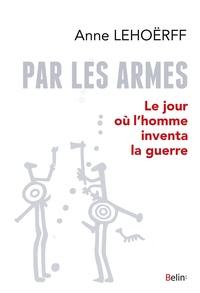 Anne Lehoërff - Par les armes - Le jour où l'homme inventa la guerre.