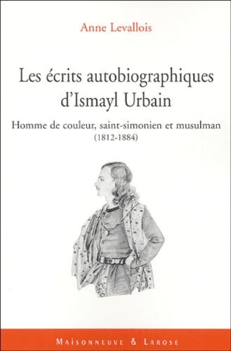 """Anne Levallois - Les écrits autobiographiques d'Ismayl Urbain (1812-1884) - Suivi de """"Homme de couleur"""", saint-simonien, musulman : une identité fraçaise."""